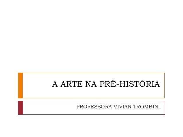 A ARTE NA PRÉ-HISTÓRIA PROFESSORA VIVIAN TROMBINI