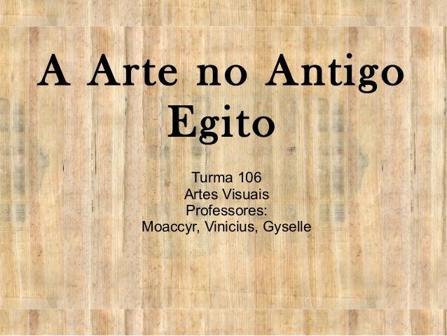 A Arte no Antigo Egito Turma 106 Artes Visuais Professores: Moaccyr, Vinicius, Gyselle