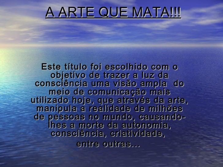 A ARTE QUE MATA!!!   Este título foi escolhido com o      objetivo de trazer a luz da consciência uma visão ampla do     m...