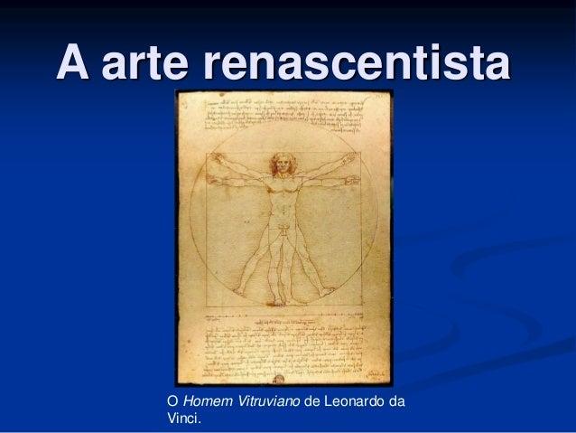 A arte renascentista  O Homem Vitruviano de Leonardo da  Vinci.