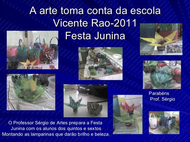 A arte toma conta da escola Vicente Rao-2011 Festa Junina O Professor Sérgio de Artes prepara a Festa  Junina com os aluno...