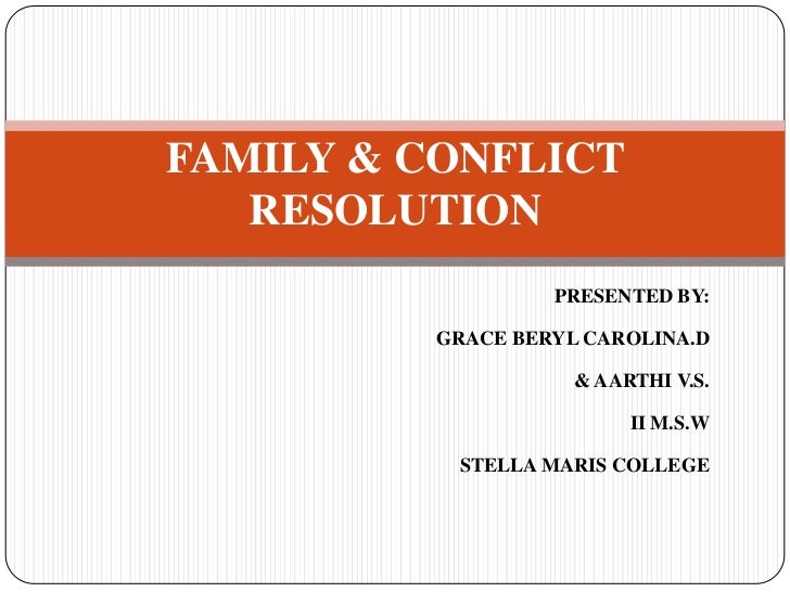 FAMILY & CONFLICT   RESOLUTION                  PRESENTED BY:         GRACE BERYL CAROLINA.D                    & AARTHI V...