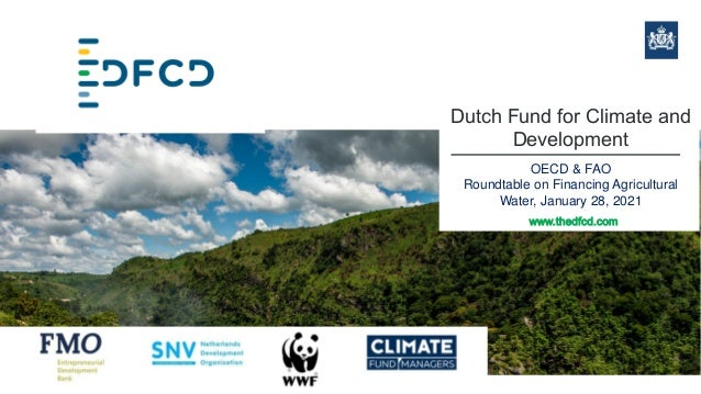 Dutch Fund for Climate and Development OECD & FAO Roundtable on Financing Agricultural Water, January 28, 2021 www.thedfcd...