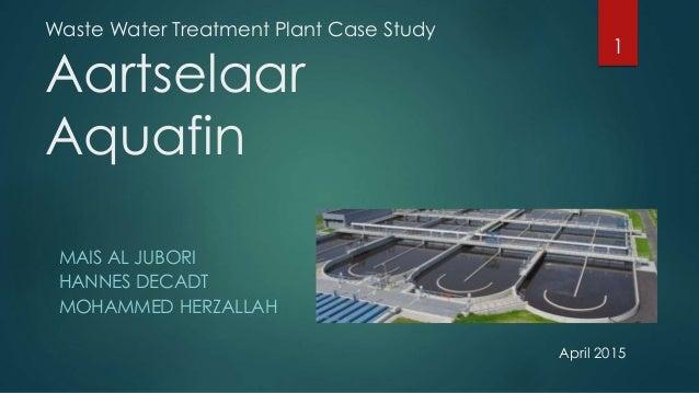 Waste Water Treatment Plant Case Study Aartselaar Aquafin MAIS AL JUBORI HANNES DECADT MOHAMMED HERZALLAH 1 April 2015