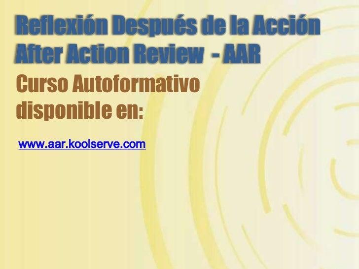 ReflexiónDespuésdelaAcciónAfterActionReview-AAR<br />CursoAutoformativo disponible en: <br />www.aar.koolserve.com<br />