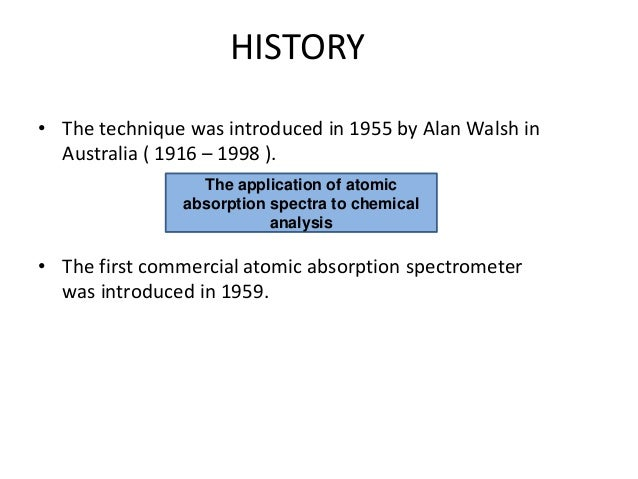HISTORY • The technique was introduced in 1955 by Alan Walsh in Australia ( 1916 – 1998 ). • The first commercial atomic a...