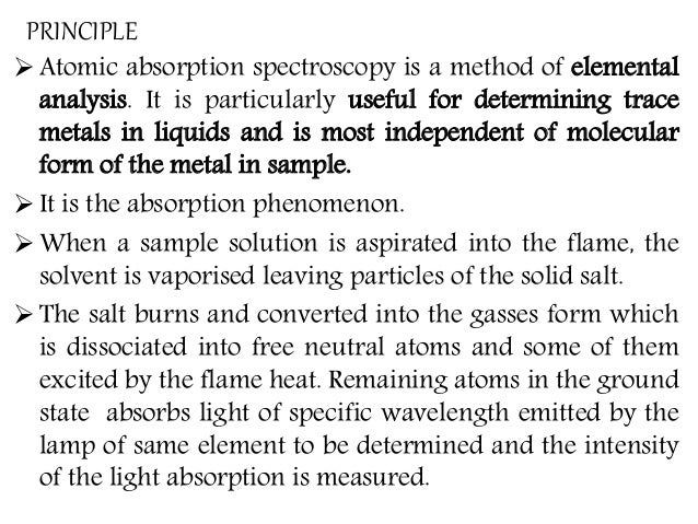 PRINCIPLE  Atomic absorption spectroscopy is a method of elemental analysis. It is particularly useful for determining tr...