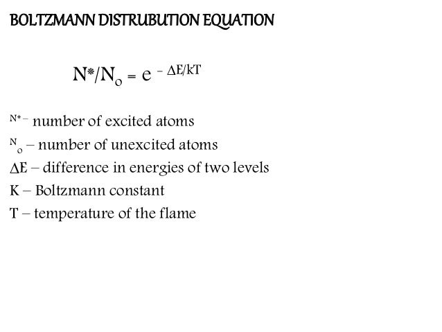 BOLTZMANN DISTRUBUTION EQUATION N*/No = e - ∆E/kT N* – number of excited atoms N o – number of unexcited atoms ∆E – differ...