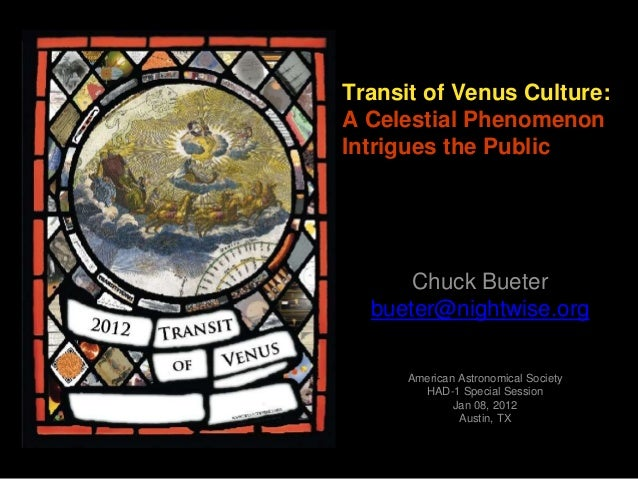 Transit of Venus Culture: A Celestial Phenomenon Intrigues the Public Chuck Bueter bueter@nightwise.org American Astronomi...