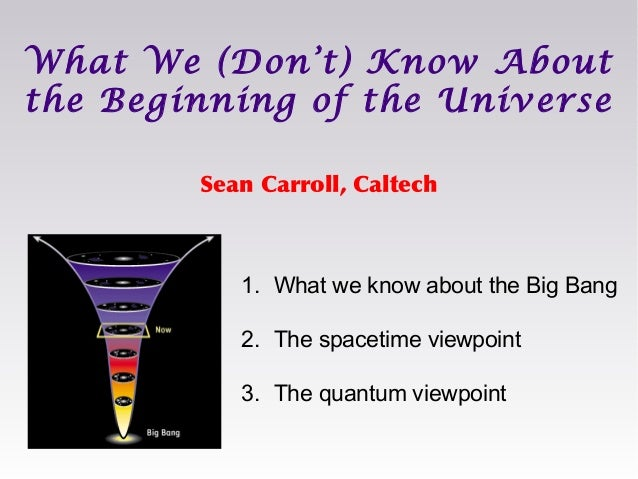 Sean Carroll, Caltech What We (Don't) Know About the Beginning of the Universe 1. What we know about the Big Bang 2. The s...