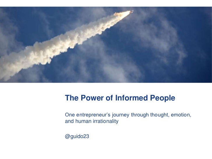 The Power of Informed People<br />One entrepreneur's journey through thought, emotion, and human irrationality<br />@guido...