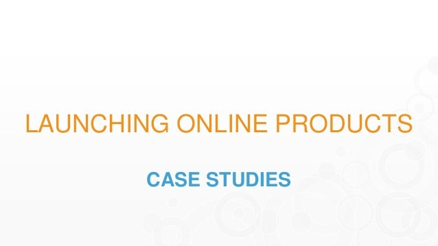 LAUNCHING ONLINE PRODUCTS CASE STUDIES