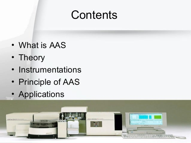 Contents • • • • •  What is AAS Theory Instrumentations Principle of AAS Applications