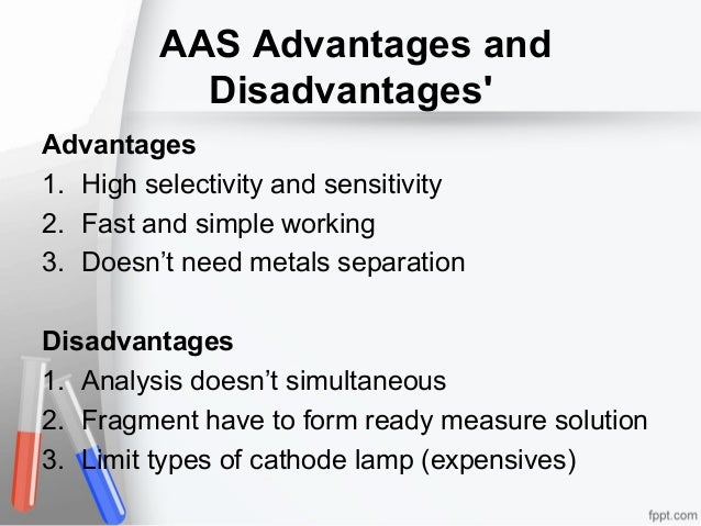 AAS Advantages and Disadvantages' Advantages 1. High selectivity and sensitivity 2. Fast and simple working 3. Doesn't nee...