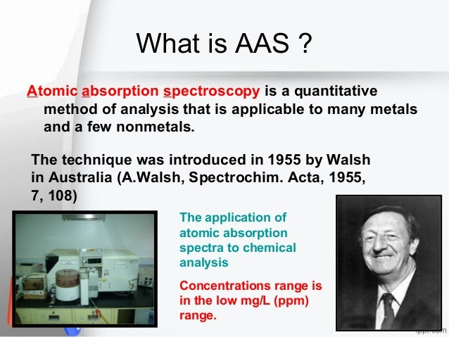 What is AAS ? Atomic absorption spectroscopy is a quantitative method of analysis that is applicable to many metals and a ...
