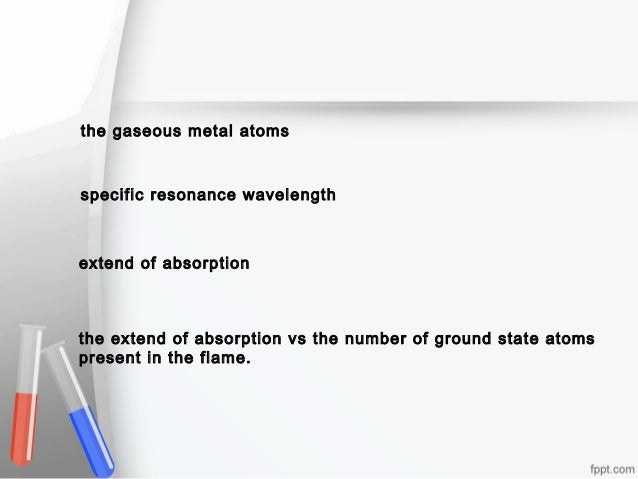 the gaseous metal atoms  specific resonance wavelength  extend of absorption  the extend of absorption vs the number of gr...