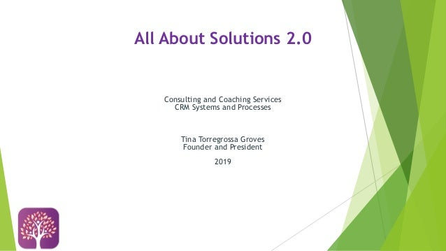 All About Solutions 2.0 Consulting and Coaching Services CRM Systems and Processes Tina Torregrossa Groves Founder and Pre...