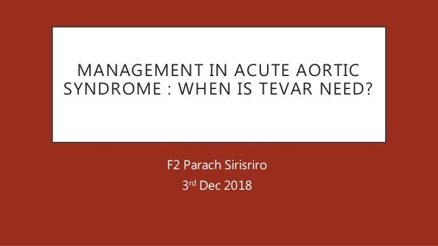 MANAGEMENT IN ACUTE AORTIC SYNDROME : WHEN IS TEVAR NEED? F2 Parach Sirisriro 3rd Dec 2018