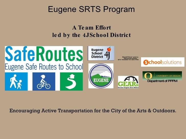 Eugene SRTS Program A Team Effort led by the 4J School District Encouraging Active Transportation for the City of the Arts...
