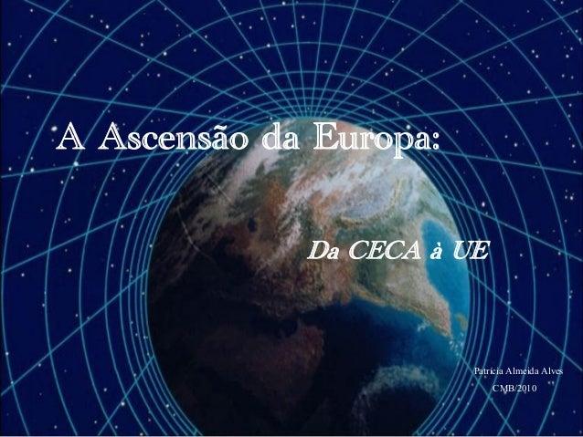 A Ascensão da Europa: Da CECA à UE Patrícia Almeida Alves CMB/2010
