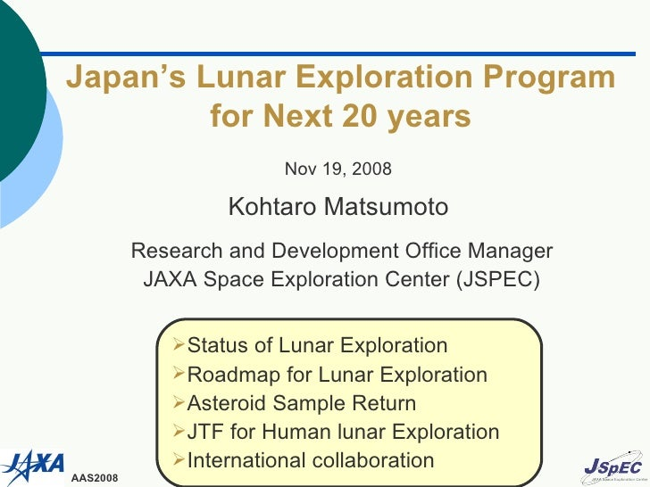 Japan's Lunar Exploration Program for Next 20 years Nov 19, 2008 Kohtaro Matsumoto Research and Development Office Manager...