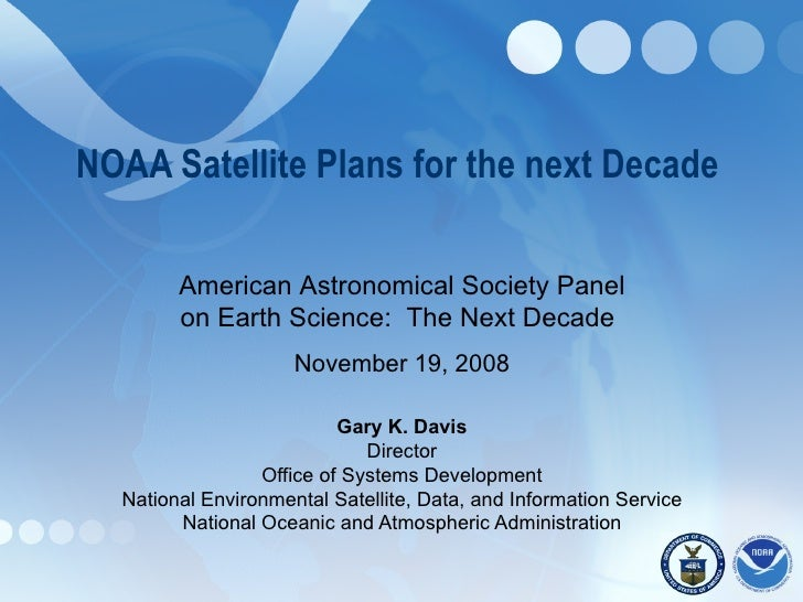 NOAA Satellite Plans for the next Decade  Gary K. Davis Director Office of Systems Development National Environmental Sate...