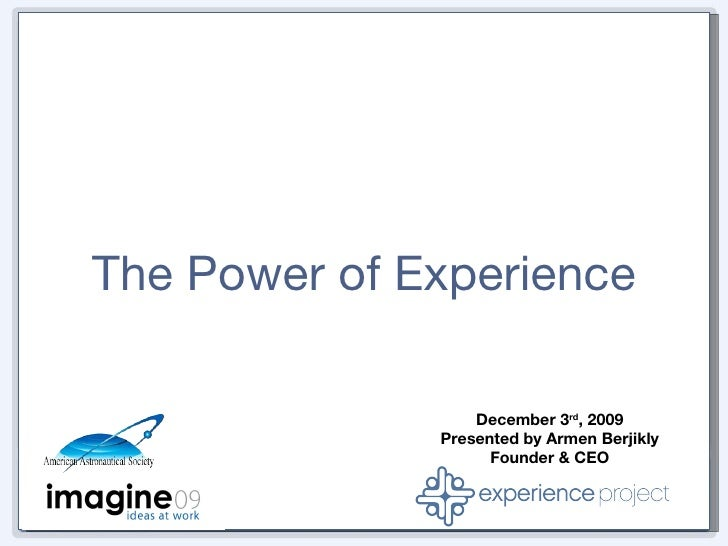 The Power of Experience December 3 rd , 2009 Presented by Armen Berjikly Founder & CEO