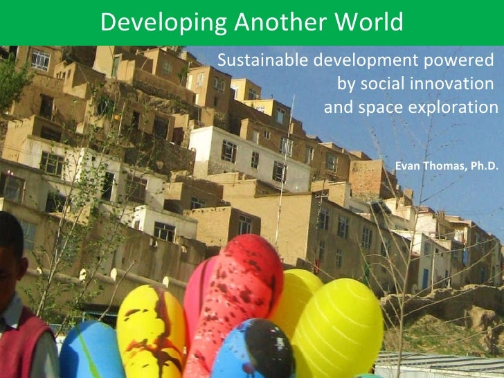 Developing Another World Evan Thomas, Ph.D. Sustainable development powered  by social innovation  and space exploration
