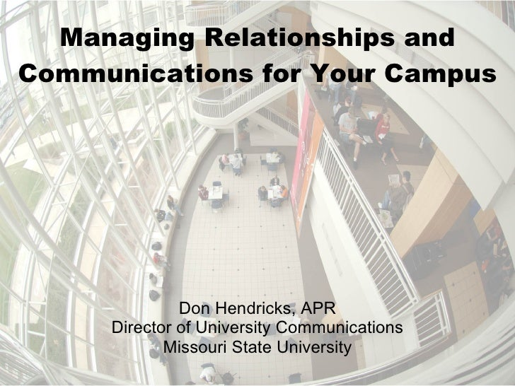 Managing Relationships and Communications for Your Campus Don Hendricks, APR Director of University Communications Missour...