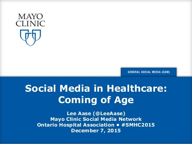 Social Media in Healthcare: Coming of Age Lee Aase (@LeeAase) Mayo Clinic Social Media Network Ontario Hospital Associatio...