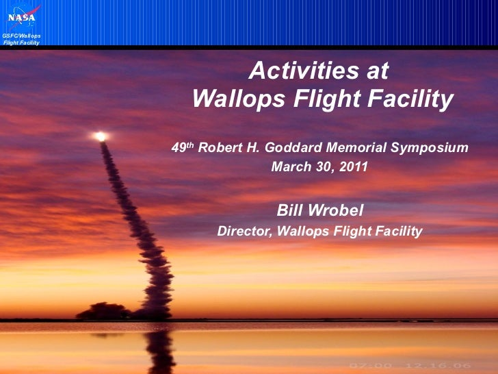 49 th  Robert H. Goddard Memorial Symposium March 30, 2011 Bill Wrobel Director, Wallops Flight Facility Activities at  Wa...