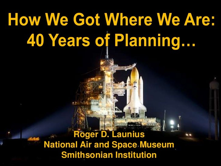 How We Got Where We Are:<br />40 Years of Planning…<br />Roger D. Launius<br />National Air and Space Museum<br />Smithson...
