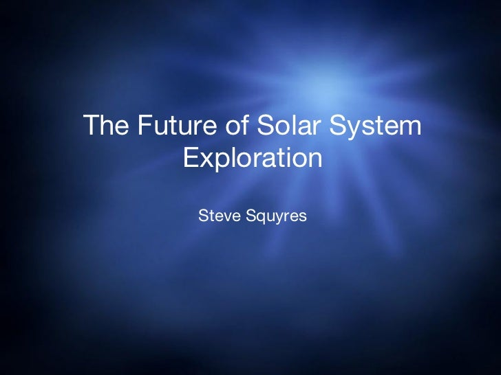 The Future of Solar System Exploration Steve Squyres