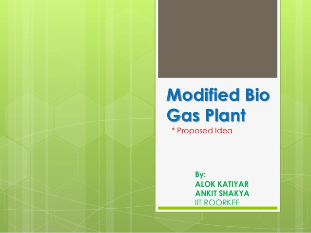 Modified BioGas Plant* Proposed Idea     By:     ALOK KATIYAR     ANKIT SHAKYA     IIT ROORKEE