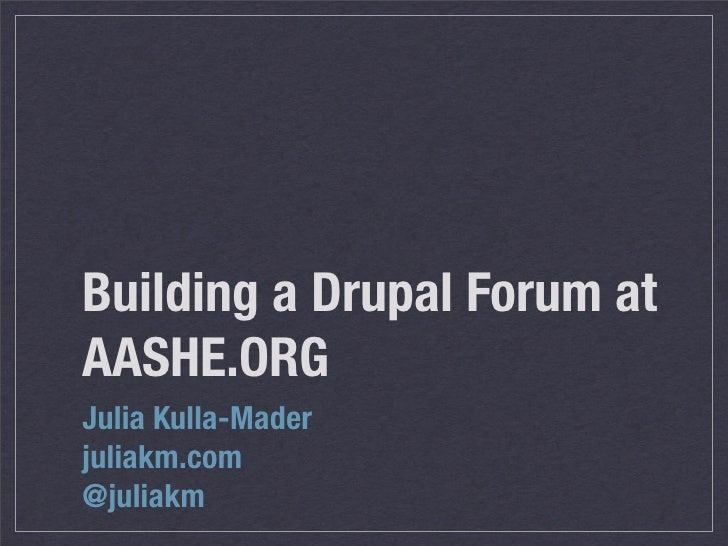Building a Drupal Forum at AASHE.ORG Julia Kulla-Mader juliakm.com @juliakm