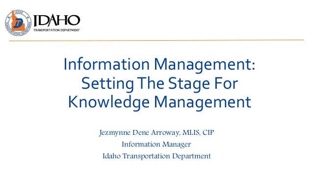 Information Management: SettingThe Stage For Knowledge Management Jezmynne Dene Arroway, MLIS, CIP Information Manager Ida...