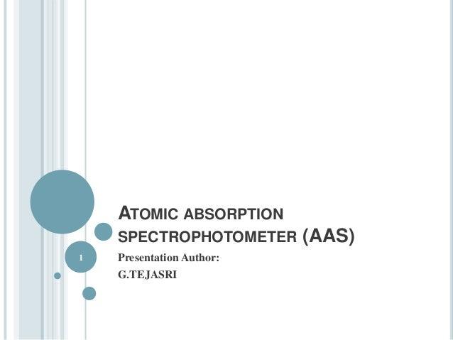 ATOMIC ABSORPTION  SPECTROPHOTOMETER (AAS)  Presentation Author:  G.TEJASRI  1