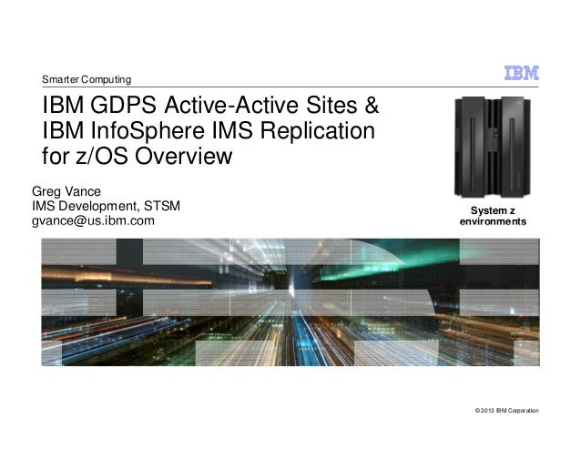 IBM GDPS Active-Active Sites & IBM InfoSphere IMS Replication for z/OS Overview Greg Vance IMS Development, STSM gvance@us...