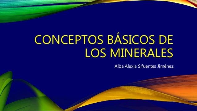 CONCEPTOS BÁSICOS DE LOS MINERALES Alba Alexia Sifuentes Jiménez