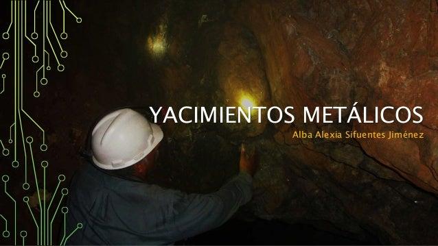 YACIMIENTOS METÁLICOS Alba Alexia Sifuentes Jiménez