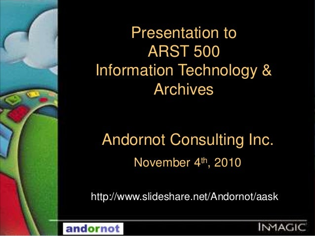 Andornot Consulting Inc. November 4th, 2010 Presentation to ARST 500 Information Technology & Archives http://www.slidesha...