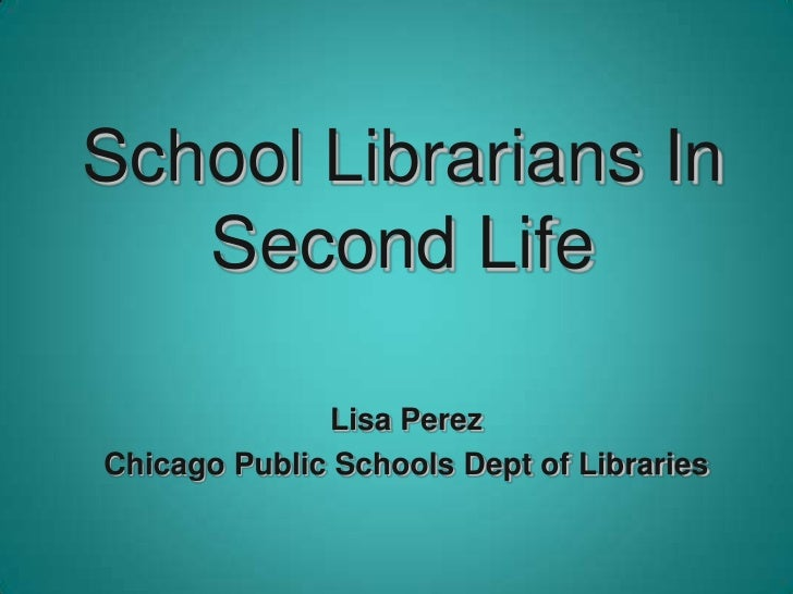 School Librarians In Second Life<br />Lisa Perez<br />Chicago Public Schools Dept of Libraries<br />
