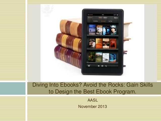 Diving Into Ebooks? Avoid the Rocks: Gain Skills to Design the Best Ebook Program. AASL November 2013