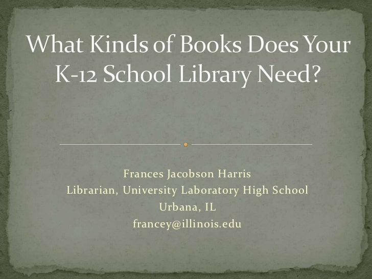 What Kinds of Books Does Your K-12 School Library Need?<br />Frances Jacobson Harris<br />Librarian, University Laboratory...