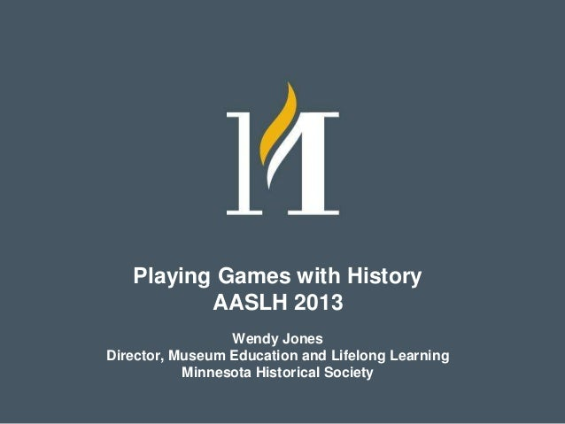 Playing Games with History AASLH 2013 Wendy Jones Director, Museum Education and Lifelong Learning Minnesota Historical So...