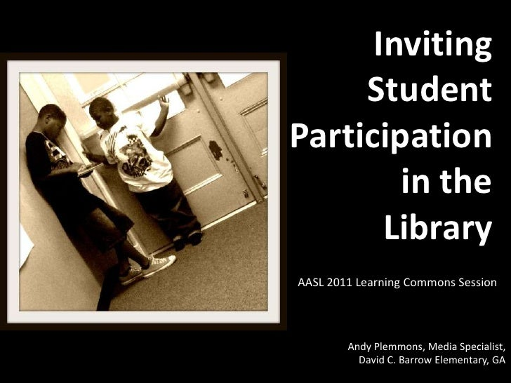Inviting     StudentParticipation        in the       LibraryAASL 2011 Learning Commons Session        Andy Plemmons, Medi...