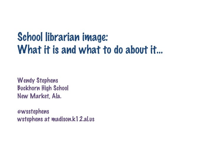 School librarian image: What it is and what to do about it… Wendy Stephens Buckhorn High School New Market, Ala. @wsstephe...