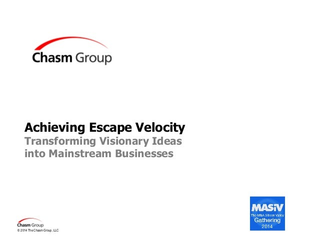 Achieving Escape Velocity Transforming Visionary Ideas into Mainstream Businesses  © 2014 The Chasm Group, LLC