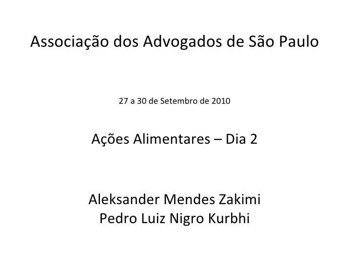 Associação dos Advogados de São Paulo 27 a 30 de Setembro de 2010 Ações Alimentares – Dia 2 Aleksander Mendes Zakimi Pedro...