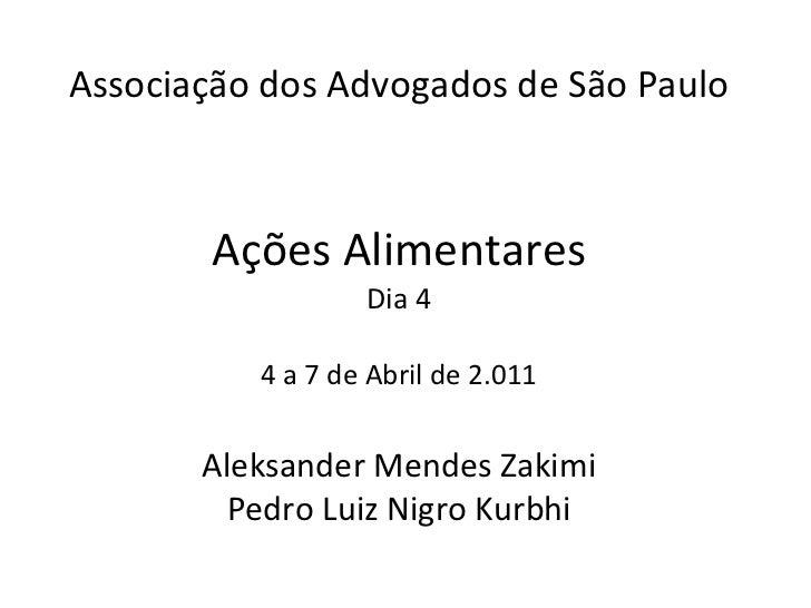 Associação dos Advogados de São Paulo Ações Alimentares Dia 4  4 a 7 de Abril de 2.011  Aleksander Mendes Zakimi Pedro Lui...